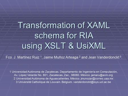 Transformation of XAML schema for RIA using XSLT & UsiXML Fco. J. Martínez Ruiz 1, Jaime Muñoz Arteaga 2 and Jean Vanderdonckt 3. 1 Universidad Autónoma.
