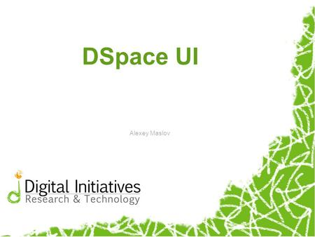 DSpace UI Alexey Maslov. DSpace in general A digital library tool useful for storage, maintenance, and retrieval of digital documents Two types of interaction: