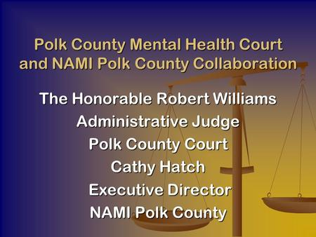 The Honorable Robert Williams Administrative Judge Polk County Court Cathy Hatch Executive Director Executive Director NAMI Polk County Polk County Mental.