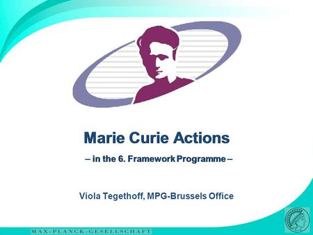 Marie Curie Actions – in the 6. Framework Programme – Viola Tegethoff, MPG-Brussels Office.
