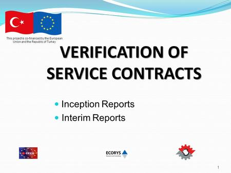 1 This project is co-financed by the European Union and the Republic of Turkey VERIFICATION OF SERVICE CONTRACTS Inception Reports Interim Reports.