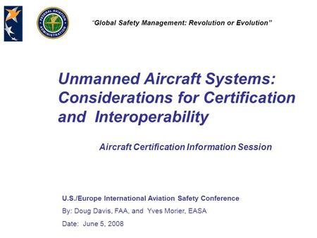 "U.S./Europe International Aviation Safety Conference By: Doug Davis, FAA, and Yves Morier, EASA Date: June 5, 2008 ""Global Safety Management: Revolution."