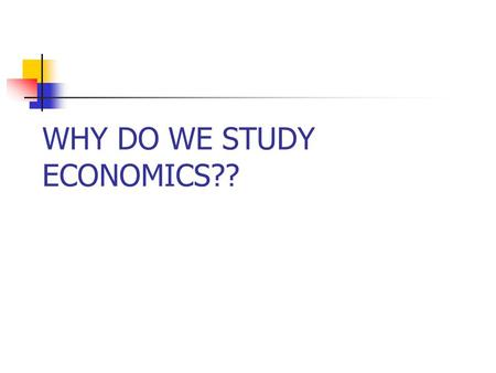WHY DO WE STUDY ECONOMICS??. WHY STUDY ECONOMICS Among TOP TEN REASONS ….. Economists can supply it on demand. You can talk about money without ever having.
