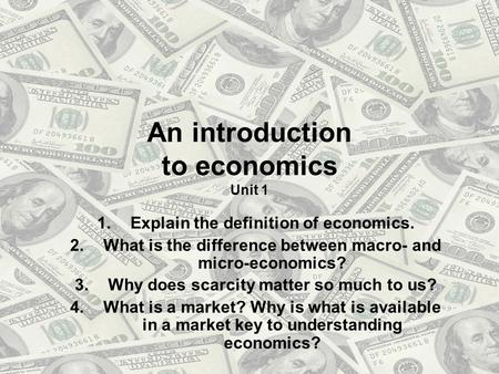 An introduction to economics Unit 1 1.Explain the definition of economics. 2.What is the difference between macro- and micro-economics? 3.Why does scarcity.