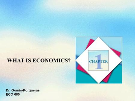 WHAT IS ECONOMICS? 1 CHAPTER Dr. Gomis-Porqueras ECO 680.