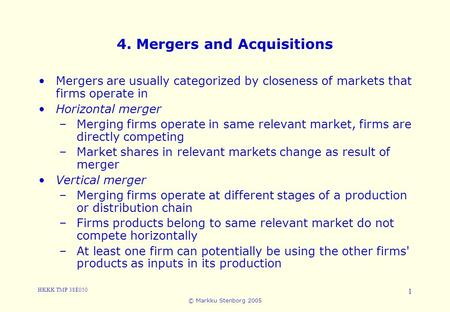HKKK TMP 38E050 © Markku Stenborg 2005 1 4. Mergers and Acquisitions Mergers are usually categorized by closeness of markets that firms operate in Horizontal.