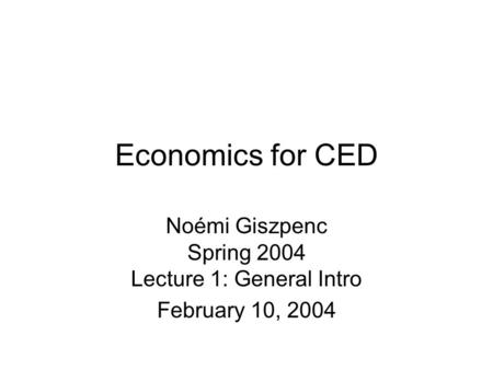 Economics for CED Noémi Giszpenc Spring 2004 Lecture 1: General Intro February 10, 2004.