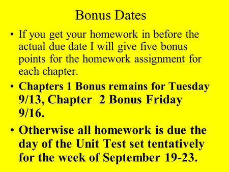 Bonus Dates If you get your homework in before the actual due date I will give five bonus points for the homework assignment for each chapter. Chapters.