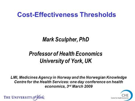 Mark Sculpher, PhD Professor of Health Economics University of York, UK LMI, Medicines Agency in Norway and the Norwegian Knowledge Centre for the Health.