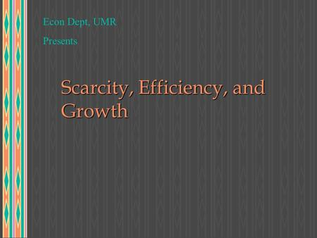 Scarcity, Efficiency, and Growth Econ Dept, UMR Presents.