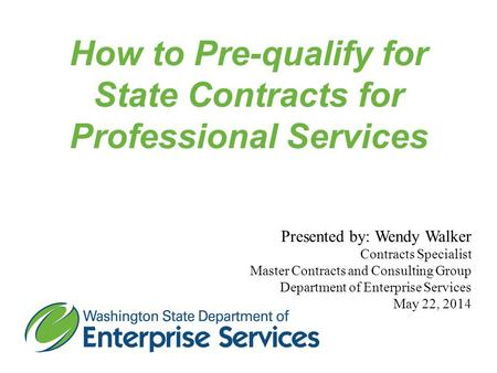 How to Pre-qualify for State Contracts for Professional Services Presented by: Wendy Walker Contracts Specialist Master Contracts and Consulting Group.