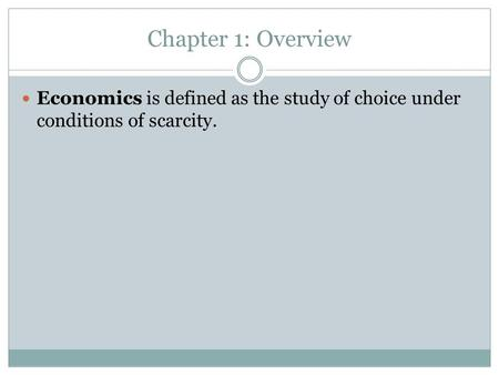 Chapter 1: Overview Economics is defined as the study of choice under conditions of scarcity.