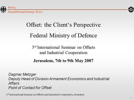 1 Hauptabteilung Rüstung - Rü II 1 BMVg 3 rd International Seminar on Offsets and Industrial Cooperation, Jerusalem Offset: the Client's Perspective Federal.