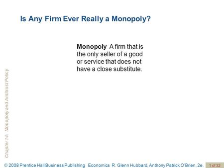 Chapter 14: Monopoly and Antitrust Policy © 2008 Prentice Hall Business Publishing Economics R. Glenn Hubbard, Anthony Patrick O'Brien, 2e. 1 of 32 Monopoly.
