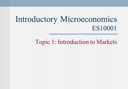 Introductory Microeconomics ES10001 Topic 1: Introduction to Markets.