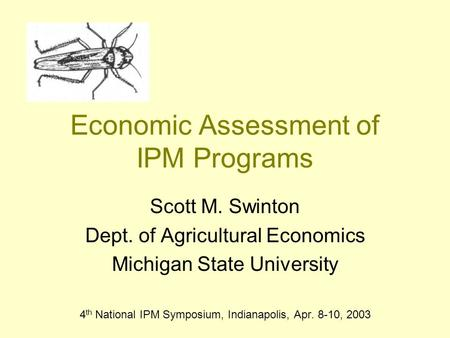 Economic Assessment of IPM Programs Scott M. Swinton Dept. of Agricultural Economics Michigan State University 4 th National IPM Symposium, Indianapolis,