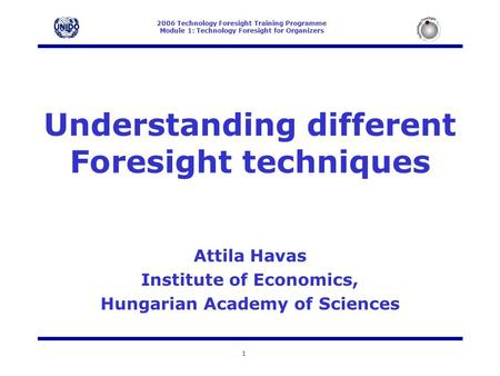 2006 Technology Foresight Training Programme Module 1: Technology Foresight for Organizers 1 Understanding different Foresight techniques Attila Havas.