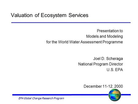 EPA Global Change Research Program Valuation of Ecosystem Services Presentation to Models and Modeling for the World Water Assessment Programme Joel D.