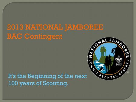 2013 NATIONAL JAMBOREE BAC Contingent It's the Beginning of the next 100 years of Scouting.