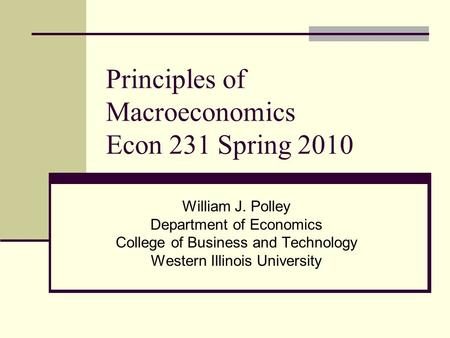 Principles of Macroeconomics Econ 231 Spring 2010 William J. Polley Department of Economics College of Business and Technology Western Illinois University.