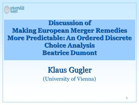 1 Discussion of Making European Merger Remedies More Predictable: An Ordered Discrete Choice Analysis Beatrice Dumont Klaus Gugler (University of Vienna)