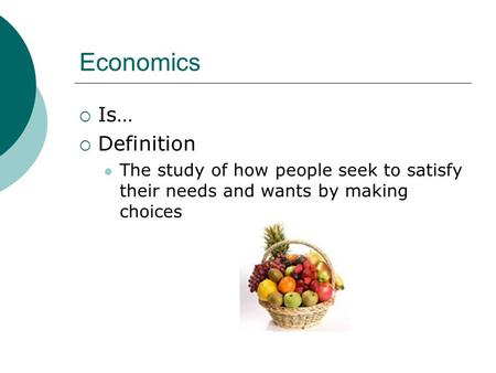 Economics  Is…  Definition The study of how people seek to satisfy their needs and wants by making choices.
