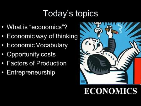 "Today's topics What is ""economics""? Economic way of thinking Economic Vocabulary Opportunity costs Factors of Production Entrepreneurship."