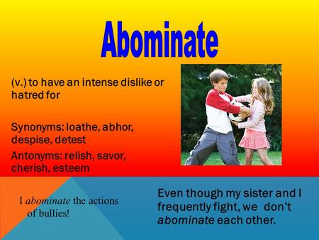Abominate Even though my sister and I frequently fight, we don't abominate each other. (v.) to have an intense dislike or hatred for Synonyms: loathe,