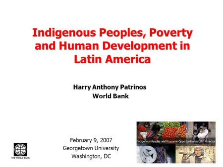Indigenous Peoples, Poverty and Human Development in Latin America Harry Anthony Patrinos World Bank February 9, 2007 Georgetown University Washington,
