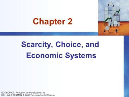Chapter 2 Scarcity, Choice, and Economic Systems ECONOMICS: Principles and Applications, 4e HALL & LIEBERMAN, © 2008 Thomson South-Western.