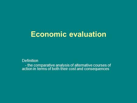 Economic evaluation Definition - the comparative analysis of alternative courses of action in terms of both their cost and consequences.