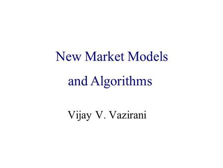 Algorithmic Game Theory and Internet Computing Vijay V. Vazirani New Market Models and Algorithms.