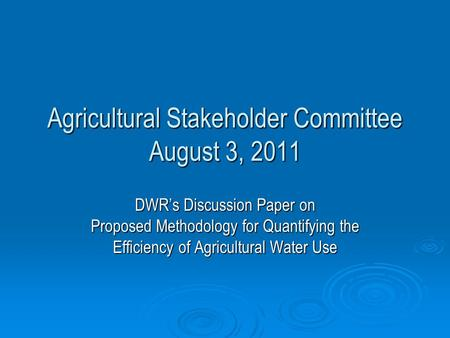 Agricultural Stakeholder Committee August 3, 2011 DWR's Discussion Paper on Proposed Methodology for Quantifying the Efficiency of Agricultural Water Use.