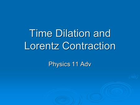 Time Dilation and Lorentz Contraction Physics 11 Adv.