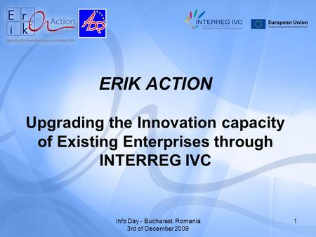 Info Day - Bucharest, Romania 3rd of December 2009 1 ERIK ACTION Upgrading the Innovation capacity of Existing Enterprises through INTERREG IVC.