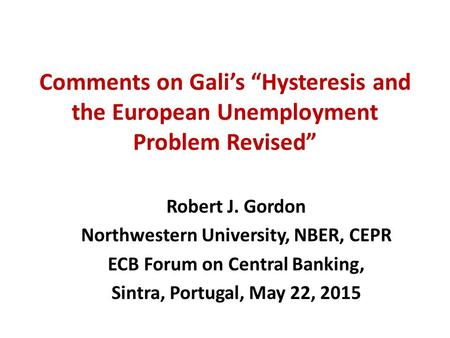 "Comments on Gali's ""Hysteresis and the European Unemployment Problem Revised"" Robert J. Gordon Northwestern University, NBER, CEPR ECB Forum on Central."