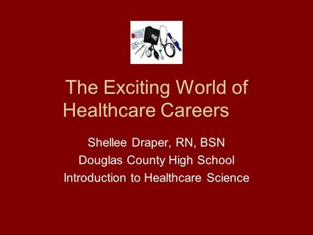 The Exciting World of Healthcare Careers Shellee Draper, RN, BSN Douglas County High School Introduction to Healthcare Science.