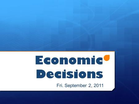 Economic Decisions Fri. September 2, 2011. Today's Objectives  Distinguish the difference between wants and needs  Explain the difference between goods.