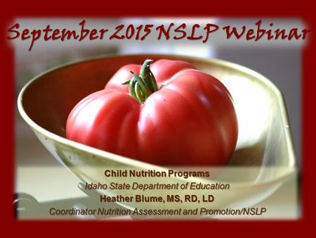 September 2015 NSLP Webinar Child Nutrition Programs Idaho State Department of Education Heather Blume, MS, RD, LD Coordinator Nutrition Assessment and.