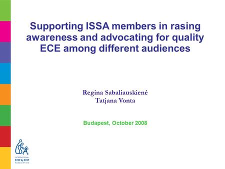 Supporting ISSA members in rasing awareness and advocating for quality ECE among different audiences Regina Sabaliauskienė Tatjana Vonta Budapest, October.