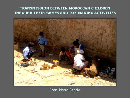TRANSMISSION BETWEEN MOROCCAN CHILDREN THROUGH THEIR GAMES AND TOY-MAKING ACTIVITIES Jean-Pierre Rossie.