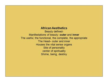 African Aesthetics Beauty defined- Manifestations of beauty: outer and inner The useful, the functional, the complete, the appropriate The Head– outer.