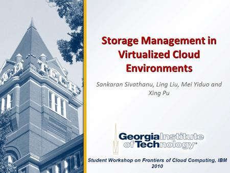 Storage Management in Virtualized Cloud Environments Sankaran Sivathanu, Ling Liu, Mei Yiduo and Xing Pu Student Workshop on Frontiers of Cloud Computing,