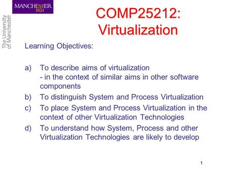 COMP25212: Virtualization Learning Objectives: a)To describe aims of virtualization - in the context of similar aims in other software components b)To.