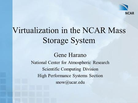 Virtualization in the NCAR Mass Storage System Gene Harano National Center for Atmospheric Research Scientific Computing Division High Performance Systems.