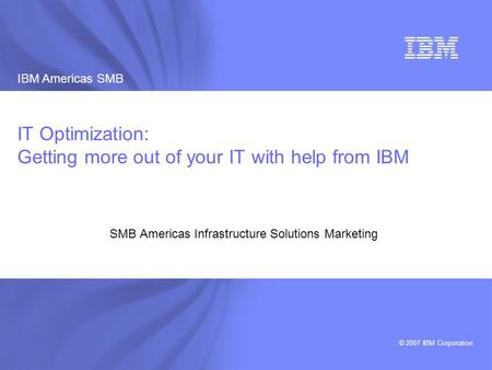 IBM Americas SMB © 2007 IBM Corporation 1 IBM Americas SMB Infrastructure Solutions Marketing 2007 IT Optimization: Getting more out of your IT with help.