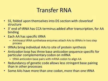 Transfer RNA SS, folded upon themselves into DS section with cloverleaf structure 3' end of tRNA has CCA terminus added after transcription, for AA binding.