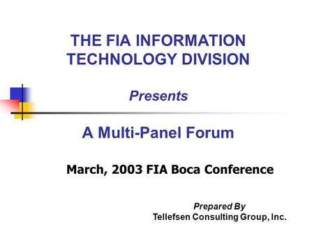 THE FIA INFORMATION TECHNOLOGY DIVISION Presents A Multi-Panel Forum March, 2003 FIA Boca Conference Prepared By Tellefsen Consulting Group, Inc.