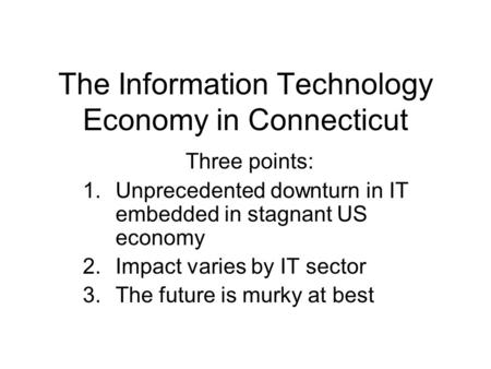 The Information Technology Economy in Connecticut Three points: 1.Unprecedented downturn in IT embedded in stagnant US economy 2.Impact varies by IT sector.