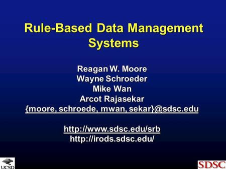 Rule-Based Data Management Systems Reagan W. Moore Wayne Schroeder Mike Wan Arcot Rajasekar {moore, schroede, mwan, {moore, schroede, mwan,